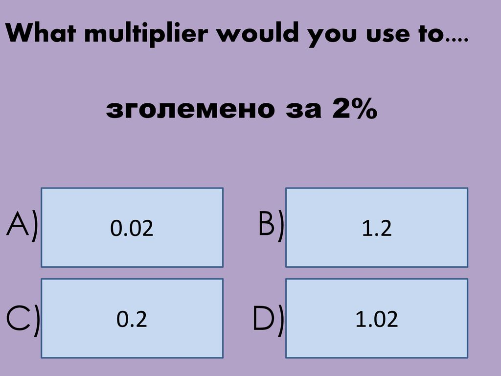 A) B) C) D) What multiplier would you use to.... зголемено за 2% 0.02